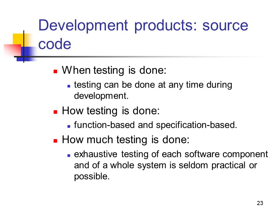 23 Development products: source code When testing is done: testing can be done at any time during development.