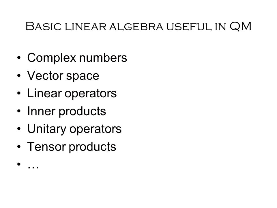 Basic linear algebra useful in QM Complex numbers Vector space Linear operators Inner products Unitary operators Tensor products …