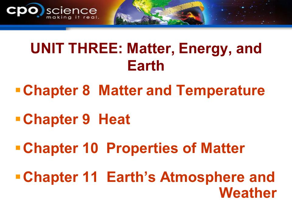 UNIT THREE: Matter, Energy, and Earth  Chapter 8 Matter and Temperature  Chapter 9 Heat  Chapter 10 Properties of Matter  Chapter 11 Earth's Atmosphere and Weather