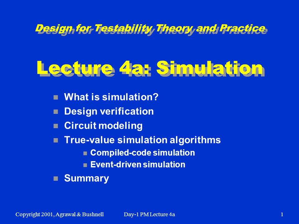Copyright 2001, Agrawal & BushnellDay-1 PM Lecture 4a1 Design for Testability Theory and Practice Lecture 4a: Simulation n What is simulation.