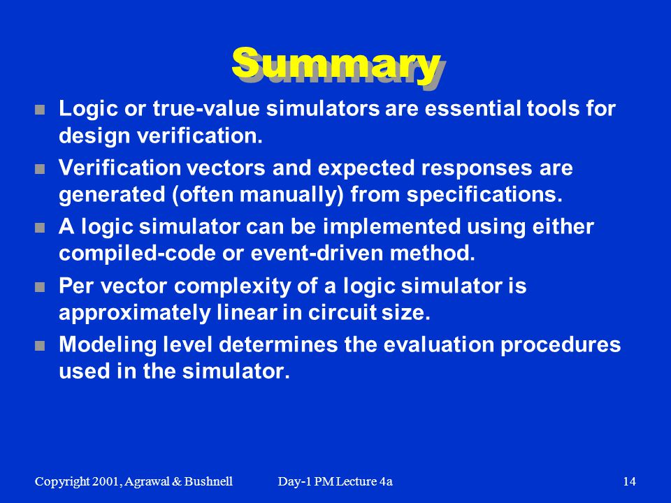 Copyright 2001, Agrawal & BushnellDay-1 PM Lecture 4a14 Summary n Logic or true-value simulators are essential tools for design verification.