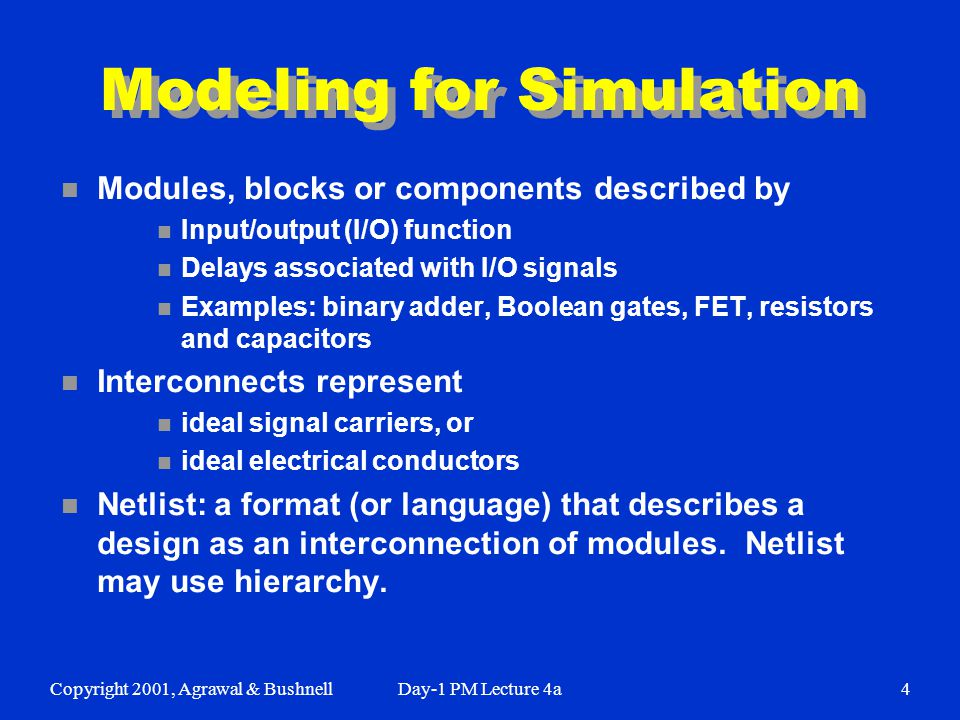 Copyright 2001, Agrawal & BushnellDay-1 PM Lecture 4a4 Modeling for Simulation n Modules, blocks or components described by n Input/output (I/O) function n Delays associated with I/O signals n Examples: binary adder, Boolean gates, FET, resistors and capacitors n Interconnects represent n ideal signal carriers, or n ideal electrical conductors n Netlist: a format (or language) that describes a design as an interconnection of modules.