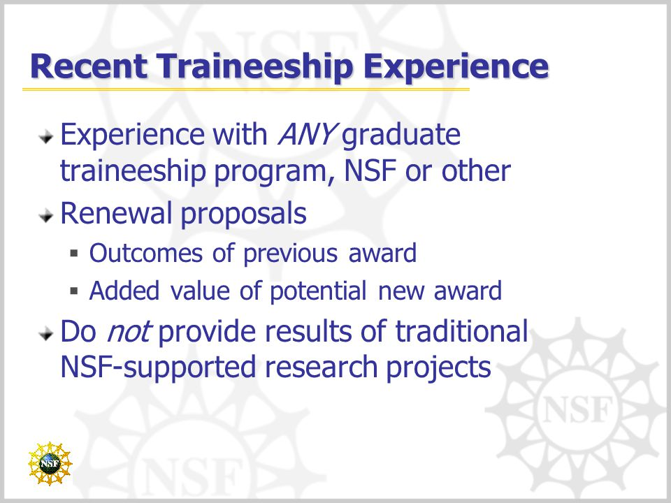 Recent Traineeship Experience Experience with ANY graduate traineeship program, NSF or other Renewal proposals  Outcomes of previous award  Added value of potential new award Do not provide results of traditional NSF-supported research projects