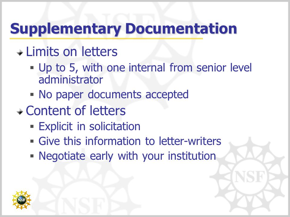 Supplementary Documentation Limits on letters  Up to 5, with one internal from senior level administrator  No paper documents accepted Content of letters  Explicit in solicitation  Give this information to letter-writers  Negotiate early with your institution