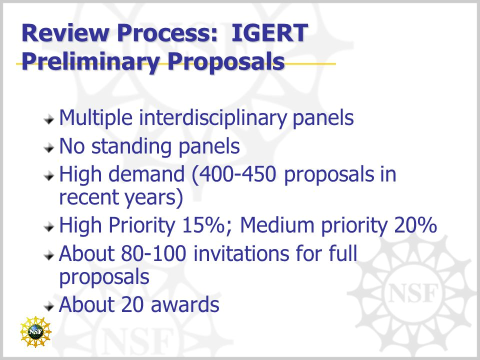Review Process: IGERT Preliminary Proposals Multiple interdisciplinary panels No standing panels High demand ( proposals in recent years) High Priority 15%; Medium priority 20% About invitations for full proposals About 20 awards