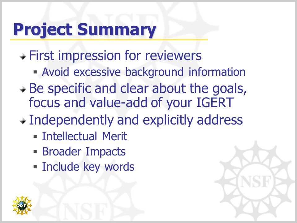 Project Summary First impression for reviewers  Avoid excessive background information Be specific and clear about the goals, focus and value-add of your IGERT Independently and explicitly address  Intellectual Merit  Broader Impacts  Include key words