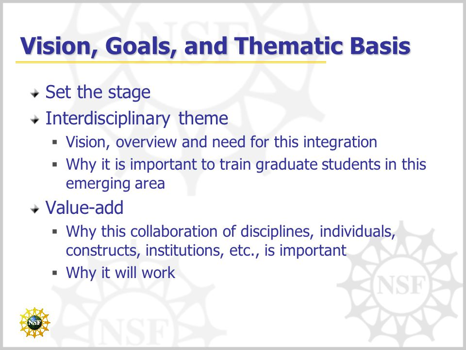 Vision, Goals, and Thematic Basis Set the stage Interdisciplinary theme  Vision, overview and need for this integration  Why it is important to train graduate students in this emerging area Value-add  Why this collaboration of disciplines, individuals, constructs, institutions, etc., is important  Why it will work