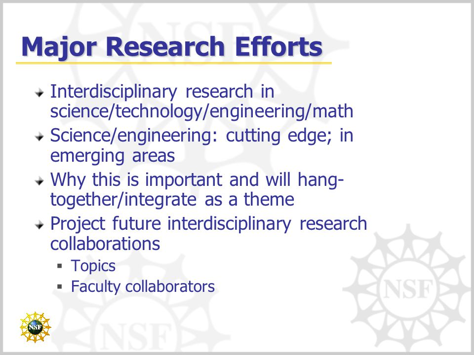 Major Research Efforts Interdisciplinary research in science/technology/engineering/math Science/engineering: cutting edge; in emerging areas Why this is important and will hang- together/integrate as a theme Project future interdisciplinary research collaborations  Topics  Faculty collaborators
