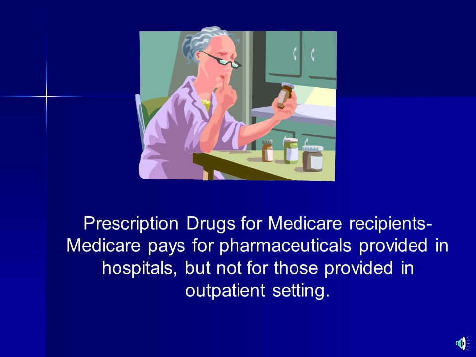 Prescription Drugs for Medicare recipients- Medicare pays for pharmaceuticals provided in hospitals, but not for those provided in outpatient setting.