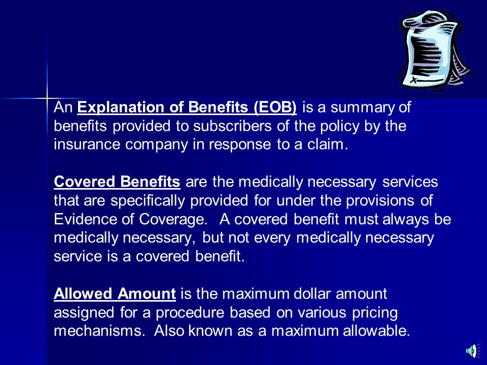 An Explanation of Benefits (EOB) is a summary of benefits provided to subscribers of the policy by the insurance company in response to a claim.