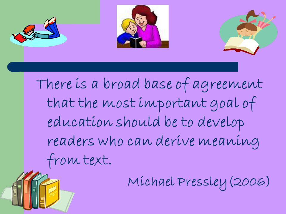 There is a broad base of agreement that the most important goal of education should be to develop readers who can derive meaning from text.