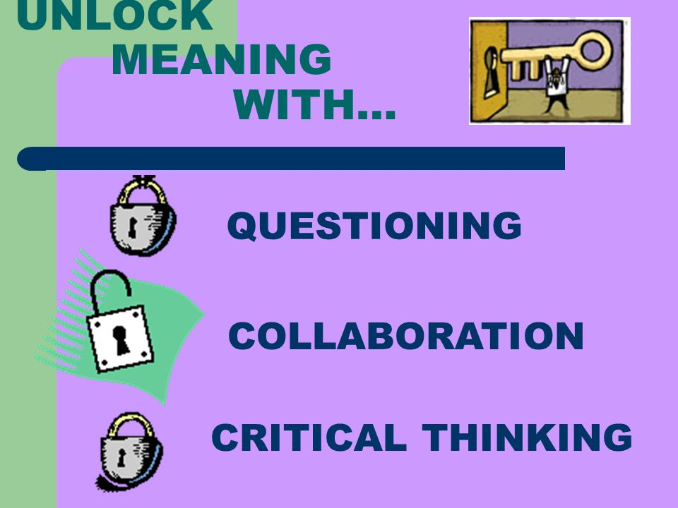 UNLOCK MEANING WITH… CRITICAL THINKING COLLABORATION QUESTIONING