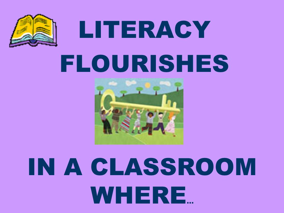 LITERACY FLOURISHES IN A CLASSROOM WHERE …