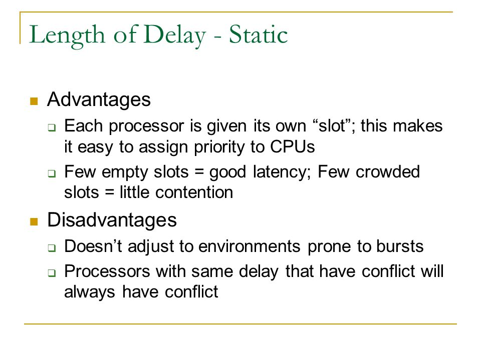Length of Delay - Static Advantages  Each processor is given its own slot ; this makes it easy to assign priority to CPUs  Few empty slots = good latency; Few crowded slots = little contention Disadvantages  Doesn't adjust to environments prone to bursts  Processors with same delay that have conflict will always have conflict