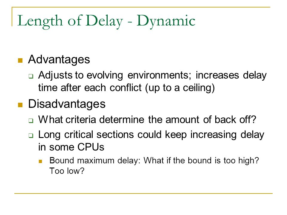 Length of Delay - Dynamic Advantages  Adjusts to evolving environments; increases delay time after each conflict (up to a ceiling) Disadvantages  What criteria determine the amount of back off.