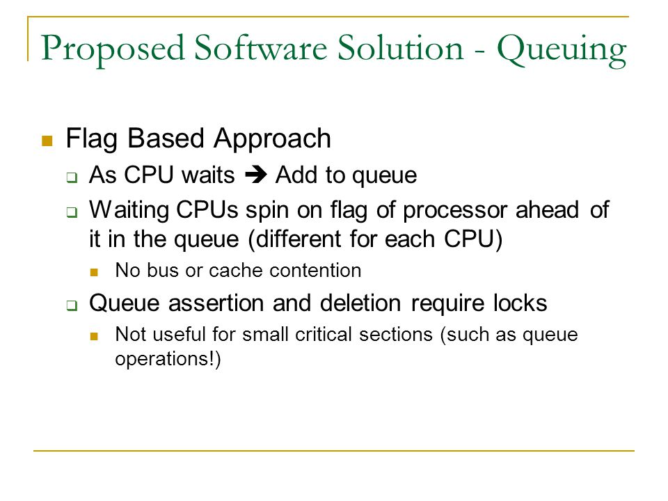 Proposed Software Solution - Queuing Flag Based Approach  As CPU waits  Add to queue  Waiting CPUs spin on flag of processor ahead of it in the queue (different for each CPU) No bus or cache contention  Queue assertion and deletion require locks Not useful for small critical sections (such as queue operations!)