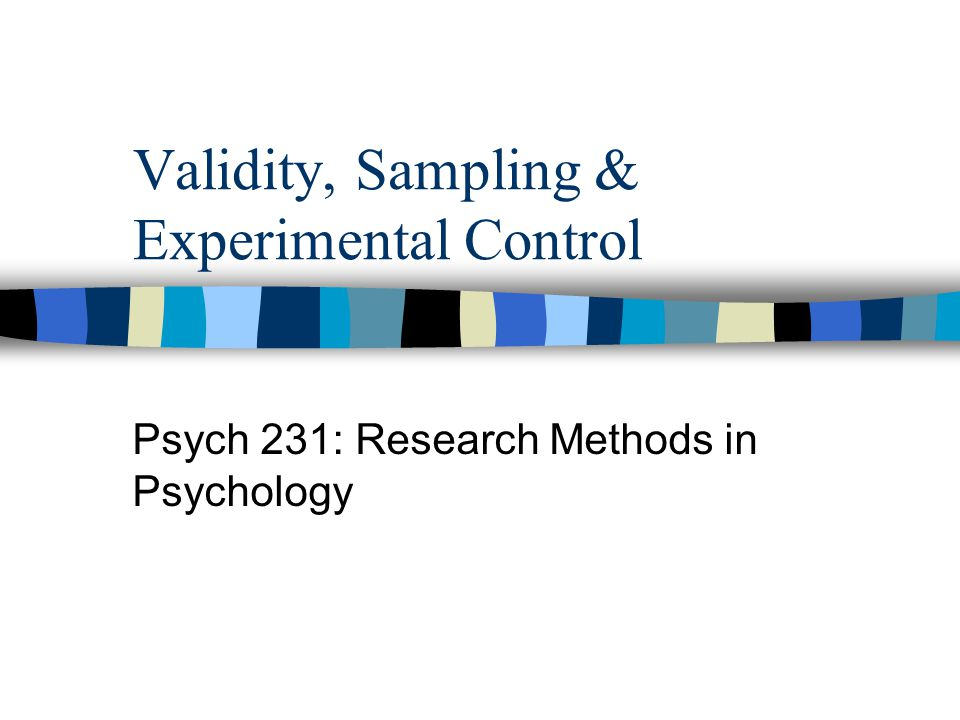 Validity, Sampling & Experimental Control Psych 231: Research Methods in Psychology