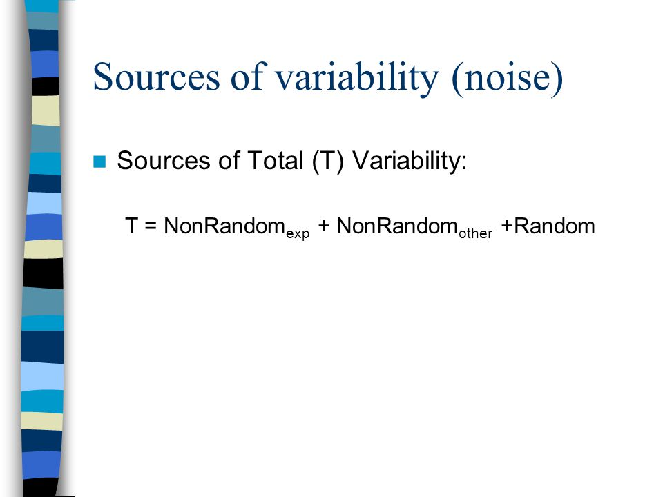 Sources of variability (noise) Sources of Total (T) Variability: T = NonRandom exp + NonRandom other +Random