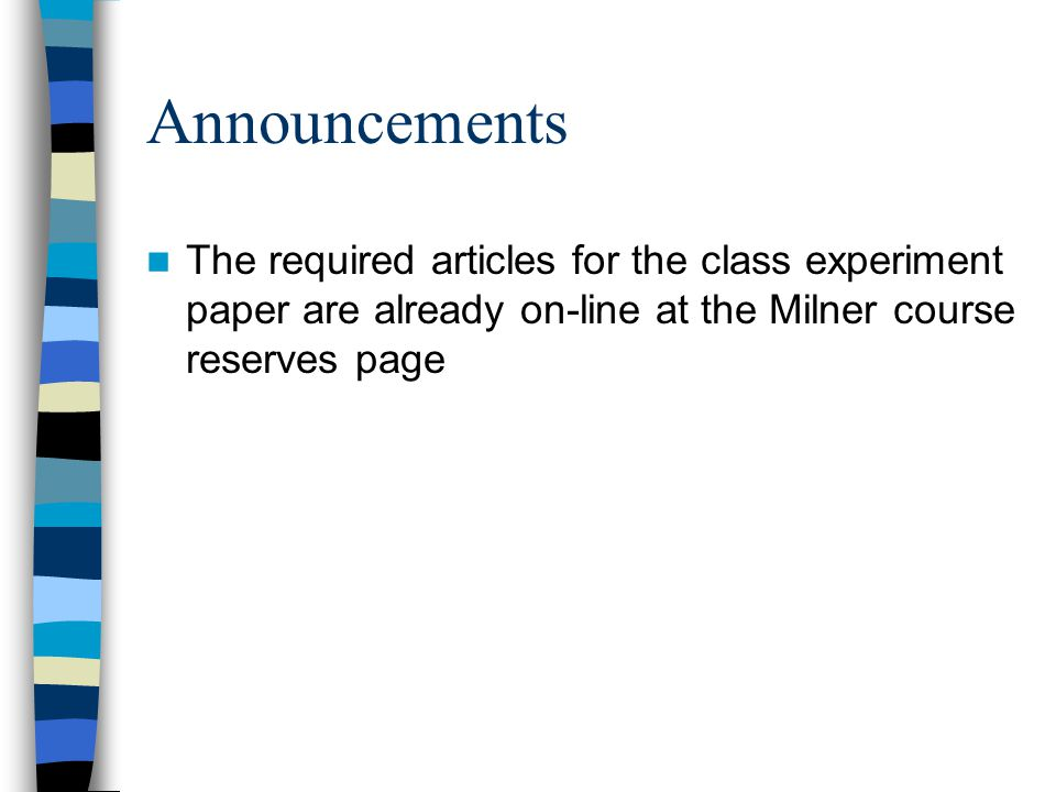 Announcements The required articles for the class experiment paper are already on-line at the Milner course reserves page
