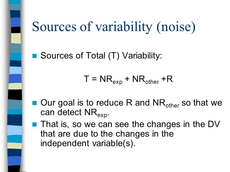 Sources of variability (noise) Sources of Total (T) Variability: T = NR exp + NR other +R Our goal is to reduce R and NR other so that we can detect NR exp.
