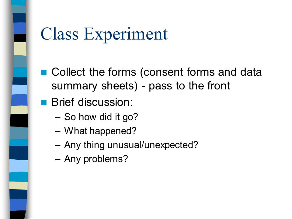 Class Experiment Collect the forms (consent forms and data summary sheets) - pass to the front Brief discussion: –So how did it go.