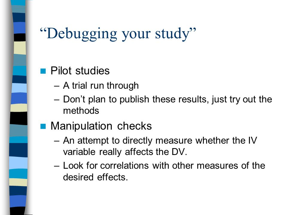 Debugging your study Pilot studies –A trial run through –Don't plan to publish these results, just try out the methods Manipulation checks –An attempt to directly measure whether the IV variable really affects the DV.