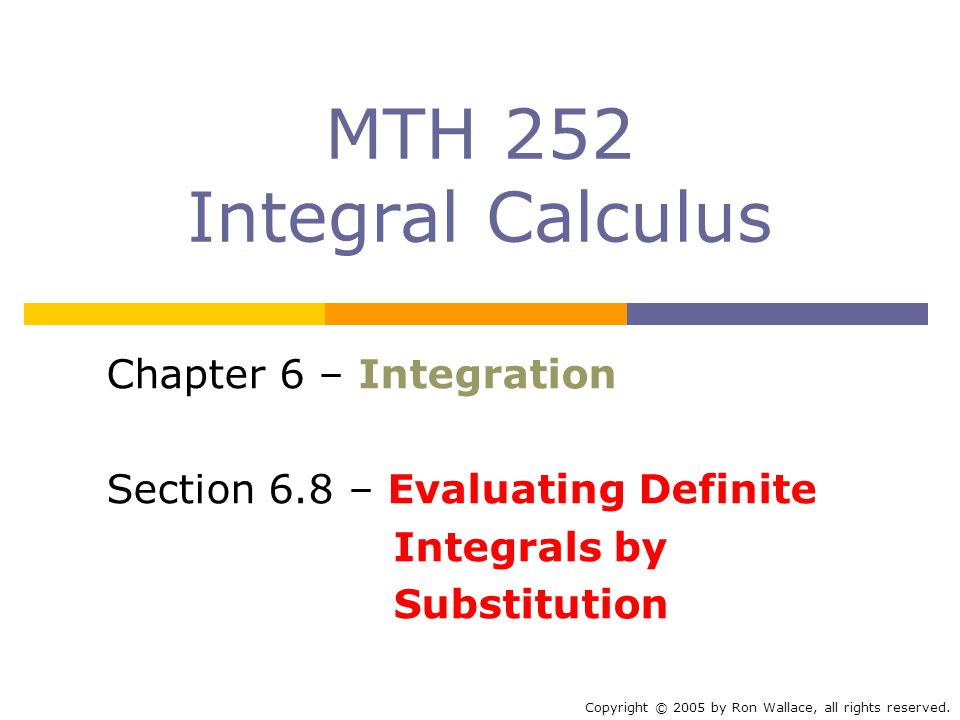 MTH 252 Integral Calculus Chapter 6 – Integration Section 6.8 – Evaluating Definite Integrals by Substitution Copyright © 2005 by Ron Wallace, all rights reserved.