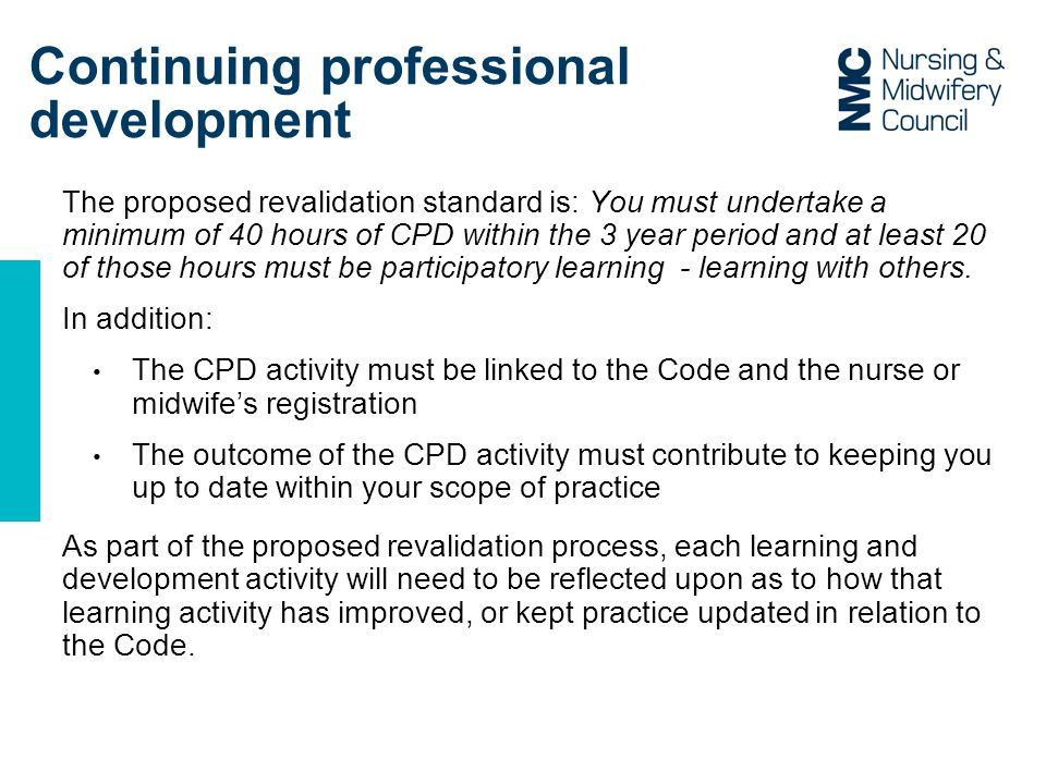 Continuing professional development The proposed revalidation standard is: You must undertake a minimum of 40 hours of CPD within the 3 year period and at least 20 of those hours must be participatory learning - learning with others.