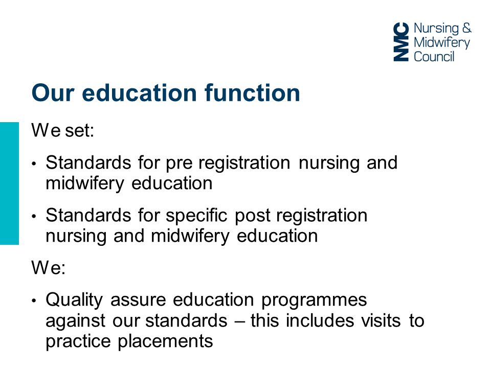 Our education function We set: Standards for pre registration nursing and midwifery education Standards for specific post registration nursing and midwifery education We: Quality assure education programmes against our standards – this includes visits to practice placements