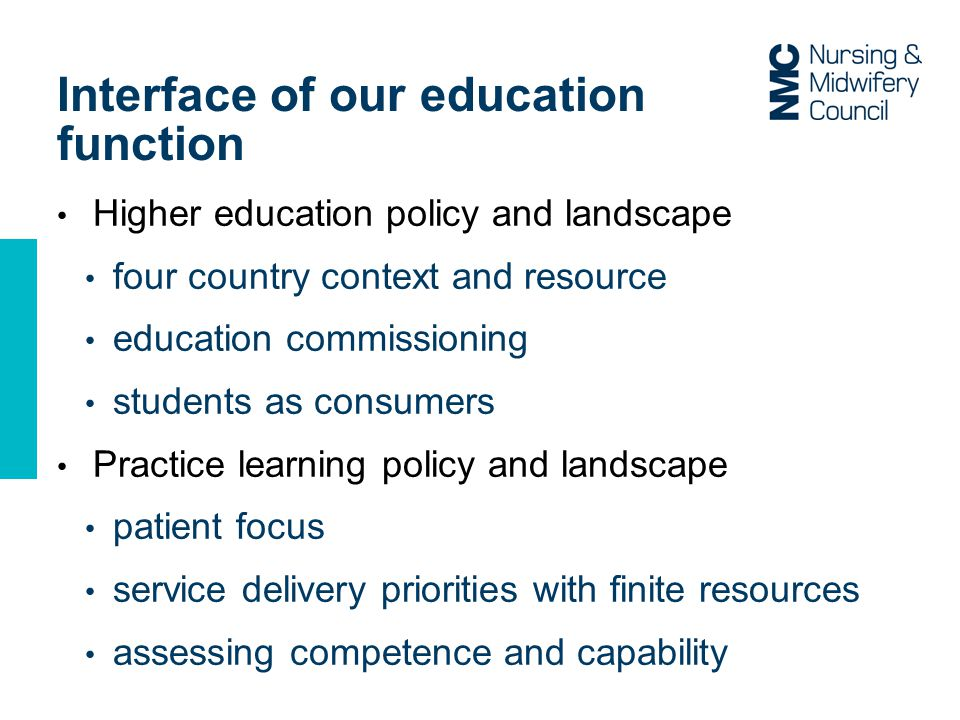 Interface of our education function Higher education policy and landscape four country context and resource education commissioning students as consumers Practice learning policy and landscape patient focus service delivery priorities with finite resources assessing competence and capability