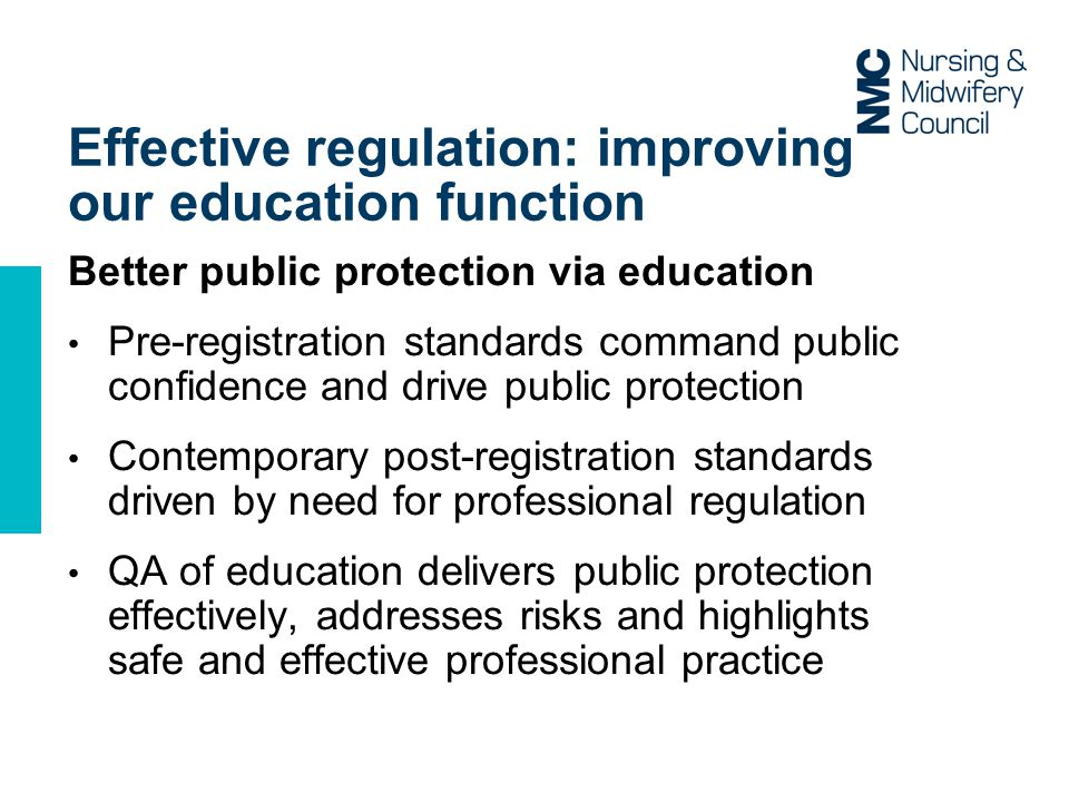 Effective regulation: improving our education function Better public protection via education Pre-registration standards command public confidence and drive public protection Contemporary post-registration standards driven by need for professional regulation QA of education delivers public protection effectively, addresses risks and highlights safe and effective professional practice