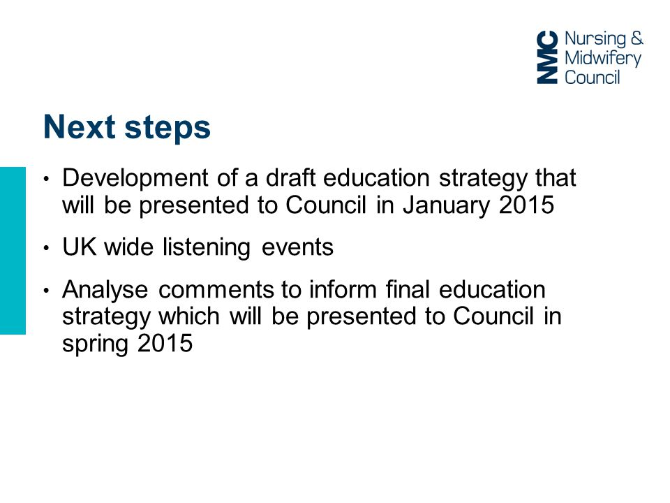 Next steps Development of a draft education strategy that will be presented to Council in January 2015 UK wide listening events Analyse comments to inform final education strategy which will be presented to Council in spring 2015