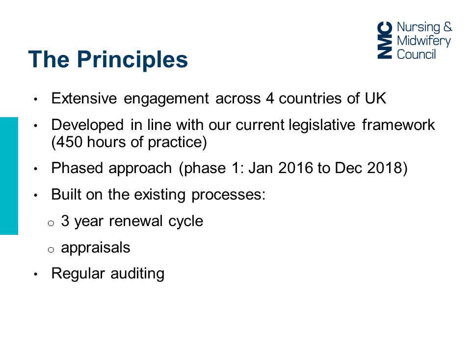 The Principles Extensive engagement across 4 countries of UK Developed in line with our current legislative framework (450 hours of practice) Phased approach (phase 1: Jan 2016 to Dec 2018) Built on the existing processes: o 3 year renewal cycle o appraisals Regular auditing