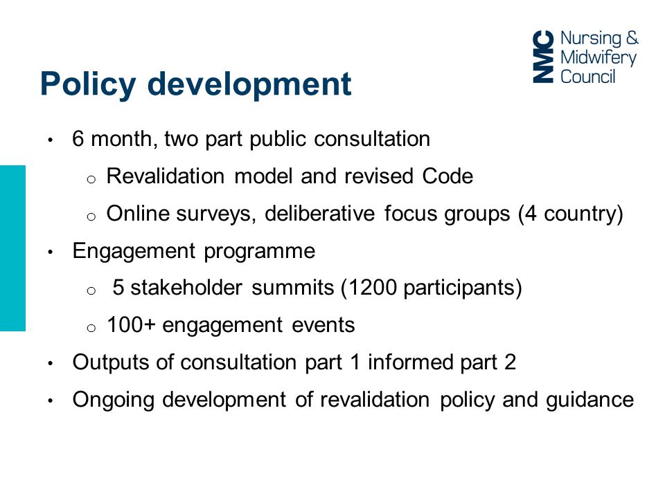 Policy development 6 month, two part public consultation o Revalidation model and revised Code o Online surveys, deliberative focus groups (4 country) Engagement programme o 5 stakeholder summits (1200 participants) o 100+ engagement events Outputs of consultation part 1 informed part 2 Ongoing development of revalidation policy and guidance