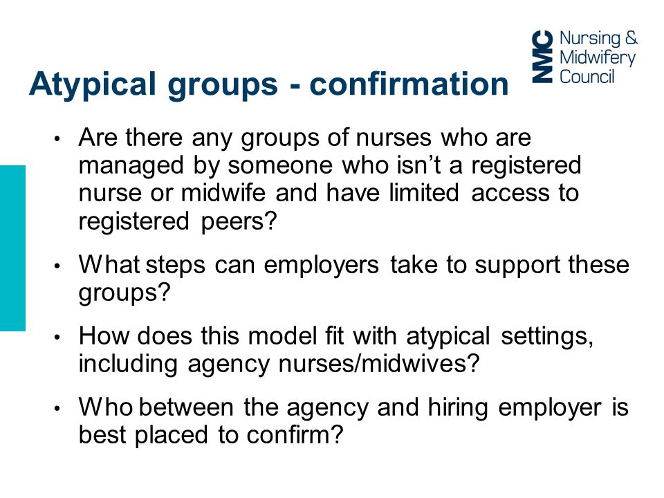 Atypical groups - confirmation Are there any groups of nurses who are managed by someone who isn't a registered nurse or midwife and have limited access to registered peers.