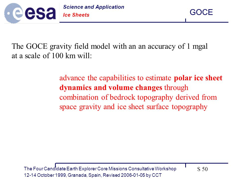 The Four Candidate Earth Explorer Core Missions Consultative Workshop October 1999, Granada, Spain, Revised by CCT GOCE S 50 The GOCE gravity field model with an an accuracy of 1 mgal at a scale of 100 km will: advance the capabilities to estimate polar ice sheet dynamics and volume changes through combination of bedrock topography derived from space gravity and ice sheet surface topography Science and Application Ice Sheets