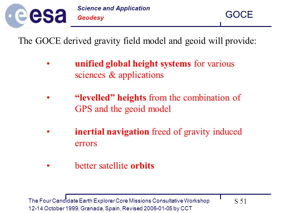The Four Candidate Earth Explorer Core Missions Consultative Workshop October 1999, Granada, Spain, Revised by CCT GOCE S 51 The GOCE derived gravity field model and geoid will provide: unified global height systems for various sciences & applications levelled heights from the combination of GPS and the geoid model inertial navigation freed of gravity induced errors better satellite orbits Science and Application Geodesy