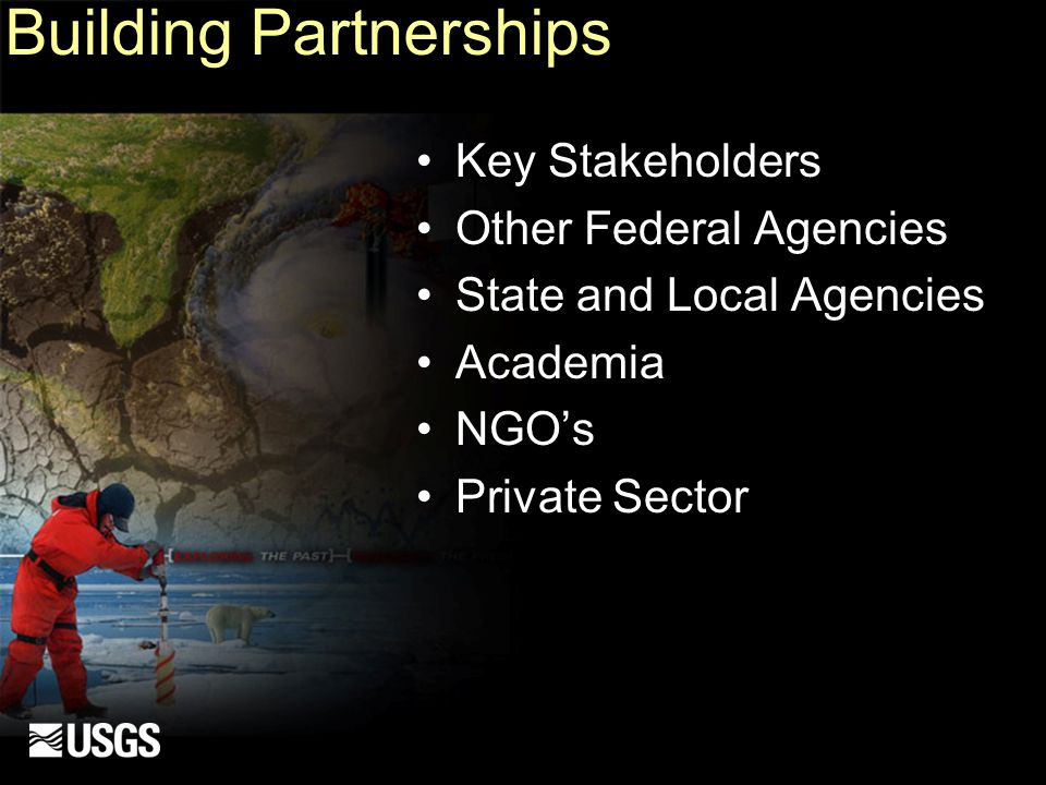 Building Partnerships Key Stakeholders Other Federal Agencies State and Local Agencies Academia NGO's Private Sector