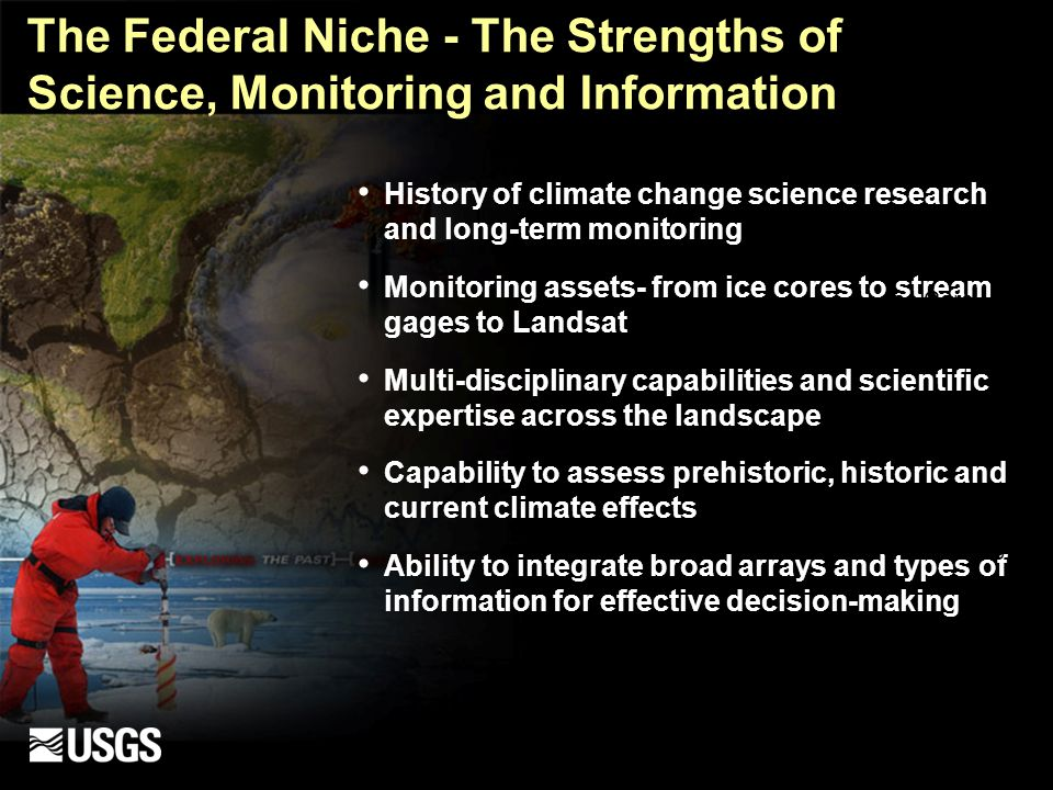 The Federal Niche - The Strengths of Science, Monitoring and Information History of climate change science research and long-term monitoring Monitoring assets- from ice cores to stream gages to Landsat Multi-disciplinary capabilities and scientific expertise across the landscape Capability to assess prehistoric, historic and current climate effects Ability to integrate broad arrays and types of information for effective decision-making Ice Core Landsat 7 Stream Gage