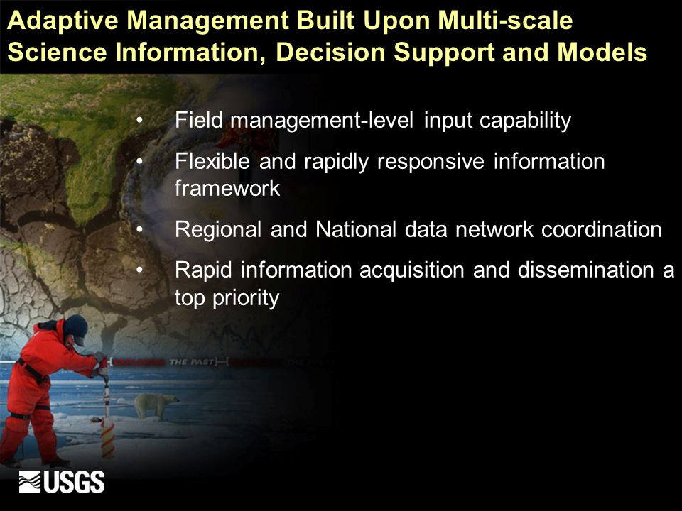Adaptive Management Built Upon Multi-scale Science Information, Decision Support and Models Field management-level input capability Flexible and rapidly responsive information framework Regional and National data network coordination Rapid information acquisition and dissemination a top priority