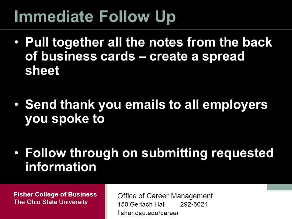 Fisher College of Business The Ohio State University Office of Career Management 150 Gerlach Hall fisher.osu.edu/career Immediate Follow Up Pull together all the notes from the back of business cards – create a spread sheet Send thank you  s to all employers you spoke to Follow through on submitting requested information