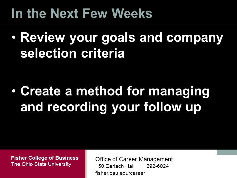 Fisher College of Business The Ohio State University Office of Career Management 150 Gerlach Hall fisher.osu.edu/career In the Next Few Weeks Review your goals and company selection criteria Create a method for managing and recording your follow up