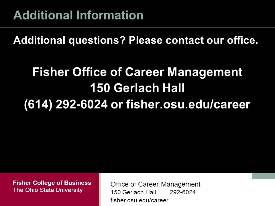 Fisher College of Business The Ohio State University Office of Career Management 150 Gerlach Hall fisher.osu.edu/career Additional Information Additional questions.