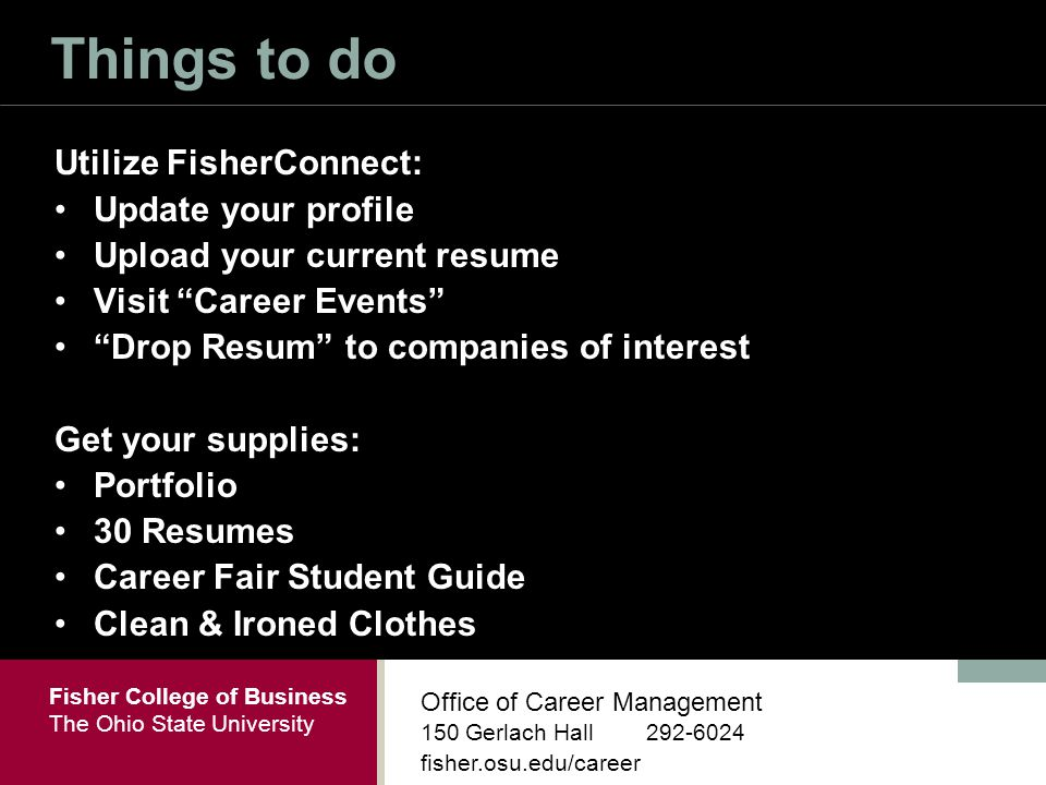 Fisher College of Business The Ohio State University Office of Career Management 150 Gerlach Hall fisher.osu.edu/career Things to do Utilize FisherConnect: Update your profile Upload your current resume Visit Career Events Drop Resum to companies of interest Get your supplies: Portfolio 30 Resumes Career Fair Student Guide Clean & Ironed Clothes
