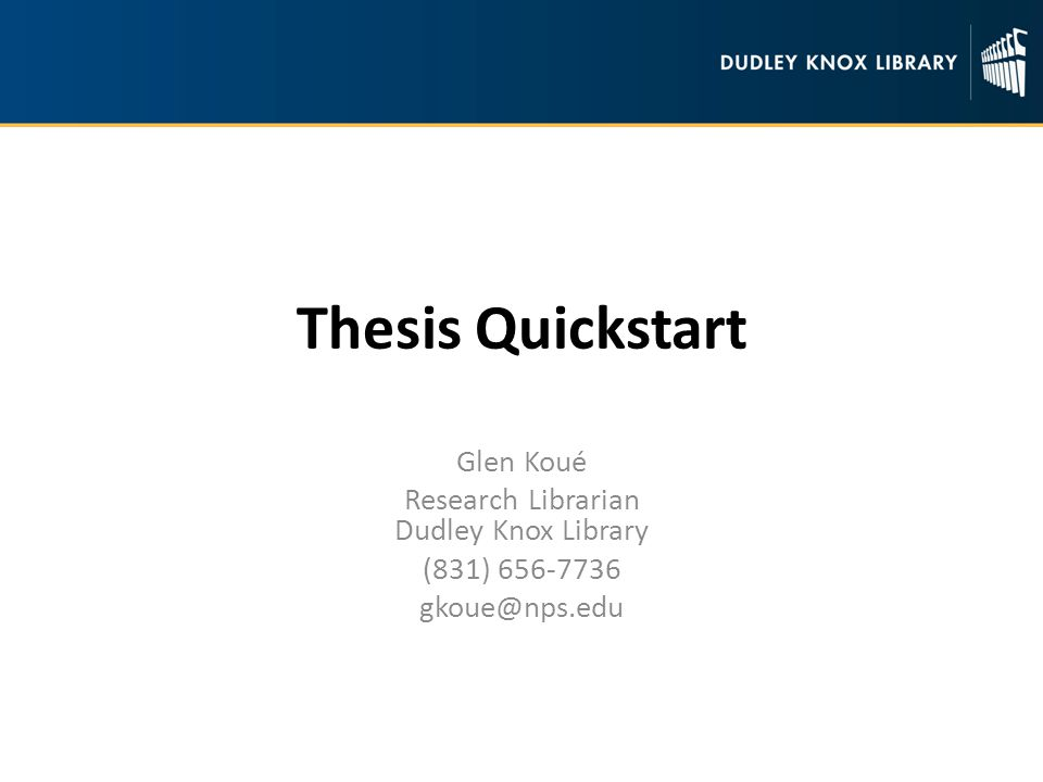 Thesis Quickstart Glen Koué Research Librarian Dudley Knox Library (831)