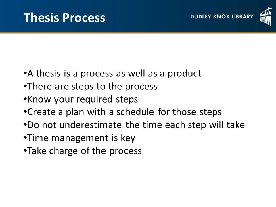 Thesis Process A thesis is a process as well as a product There are steps to the process Know your required steps Create a plan with a schedule for those steps Do not underestimate the time each step will take Time management is key Take charge of the process