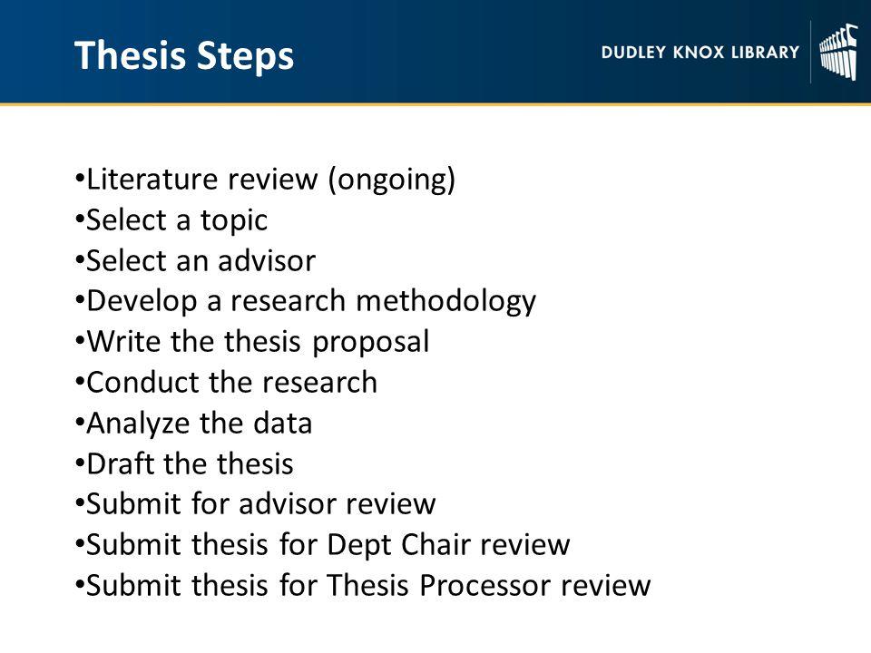 Thesis Steps Literature review (ongoing) Select a topic Select an advisor Develop a research methodology Write the thesis proposal Conduct the research Analyze the data Draft the thesis Submit for advisor review Submit thesis for Dept Chair review Submit thesis for Thesis Processor review