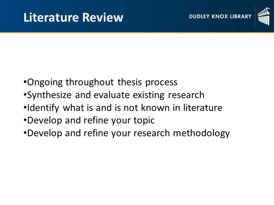 Literature Review Ongoing throughout thesis process Synthesize and evaluate existing research Identify what is and is not known in literature Develop and refine your topic Develop and refine your research methodology