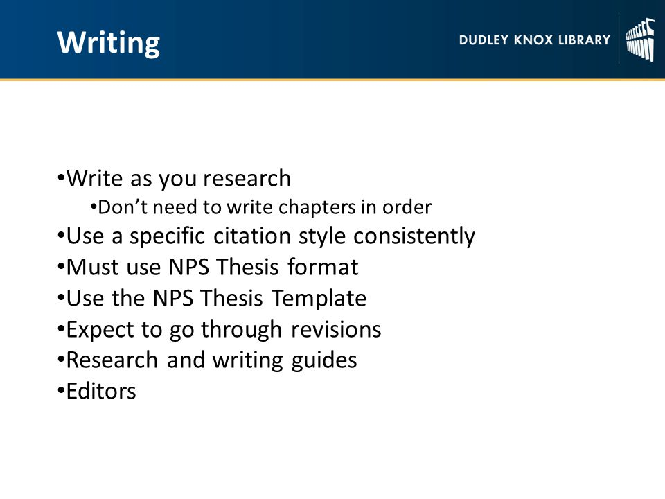 Writing Write as you research Don't need to write chapters in order Use a specific citation style consistently Must use NPS Thesis format Use the NPS Thesis Template Expect to go through revisions Research and writing guides Editors