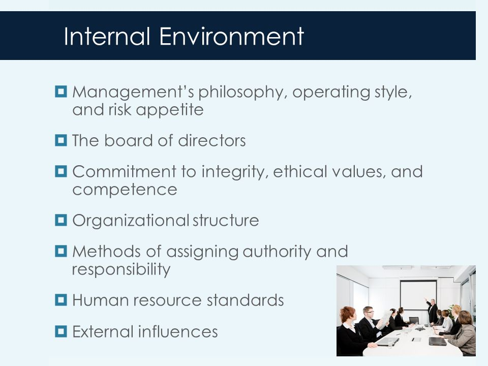 Internal Environment  Management's philosophy, operating style, and risk appetite  The board of directors  Commitment to integrity, ethical values, and competence  Organizational structure  Methods of assigning authority and responsibility  Human resource standards  External influences 7-12